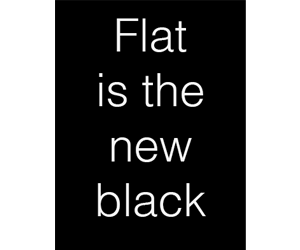 Flat is the New Black
